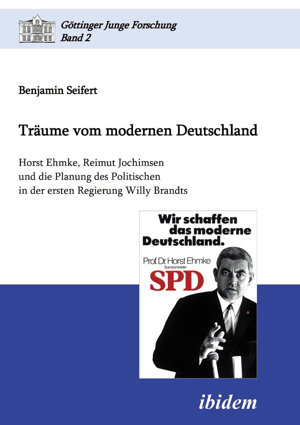 Träume vom modernen Deutschland. Horst Ehmke, Reimut Jochimsen und die Planung des Politischen in der ersten Regierung Willy Brandts