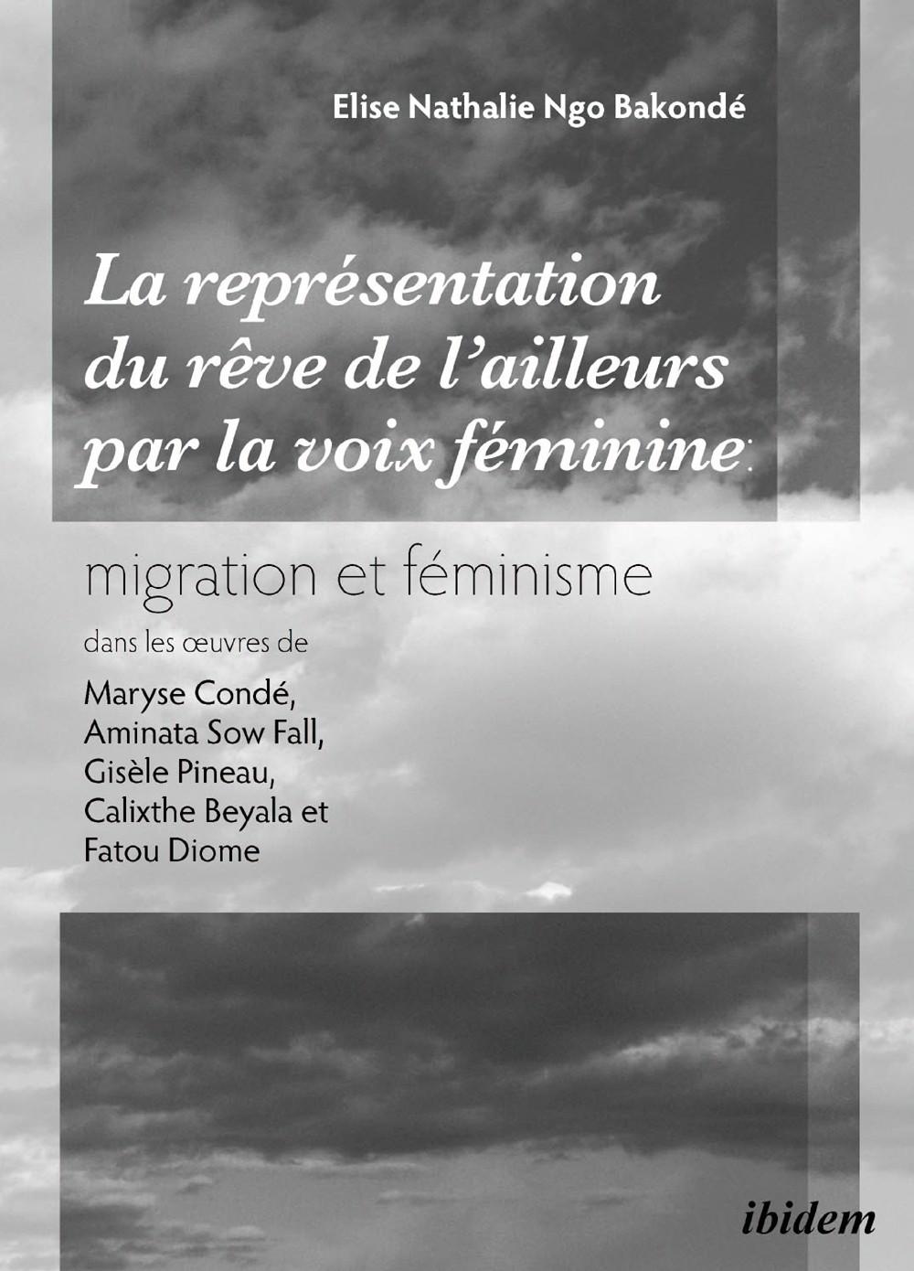 La représentation du 'rêve de l'ailleurs' par la voix féminine migration et féminisme dans les œuvres  de Maryse Condé, Aminata Sow Fall, Gisèle Pineau, Calixthe Beyala et Fatou Diome