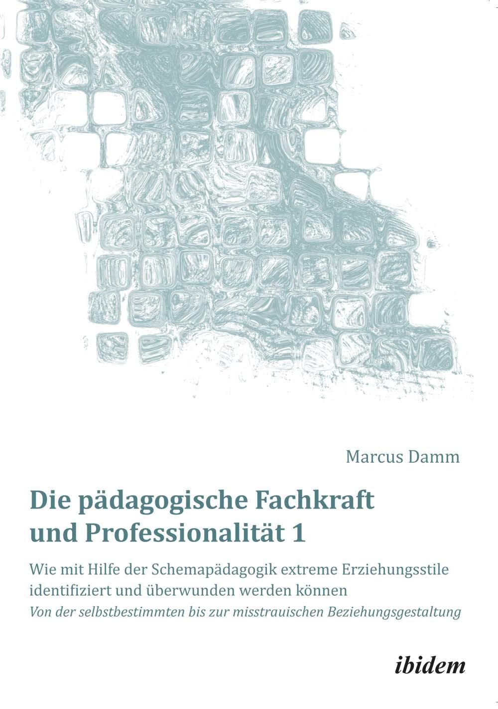 Die pädagogische Fachkraft und Professionalität: Wie mit Hilfe der Schemapädagogik extreme Erziehungsstile identifiziert und überwunden werden können (1)