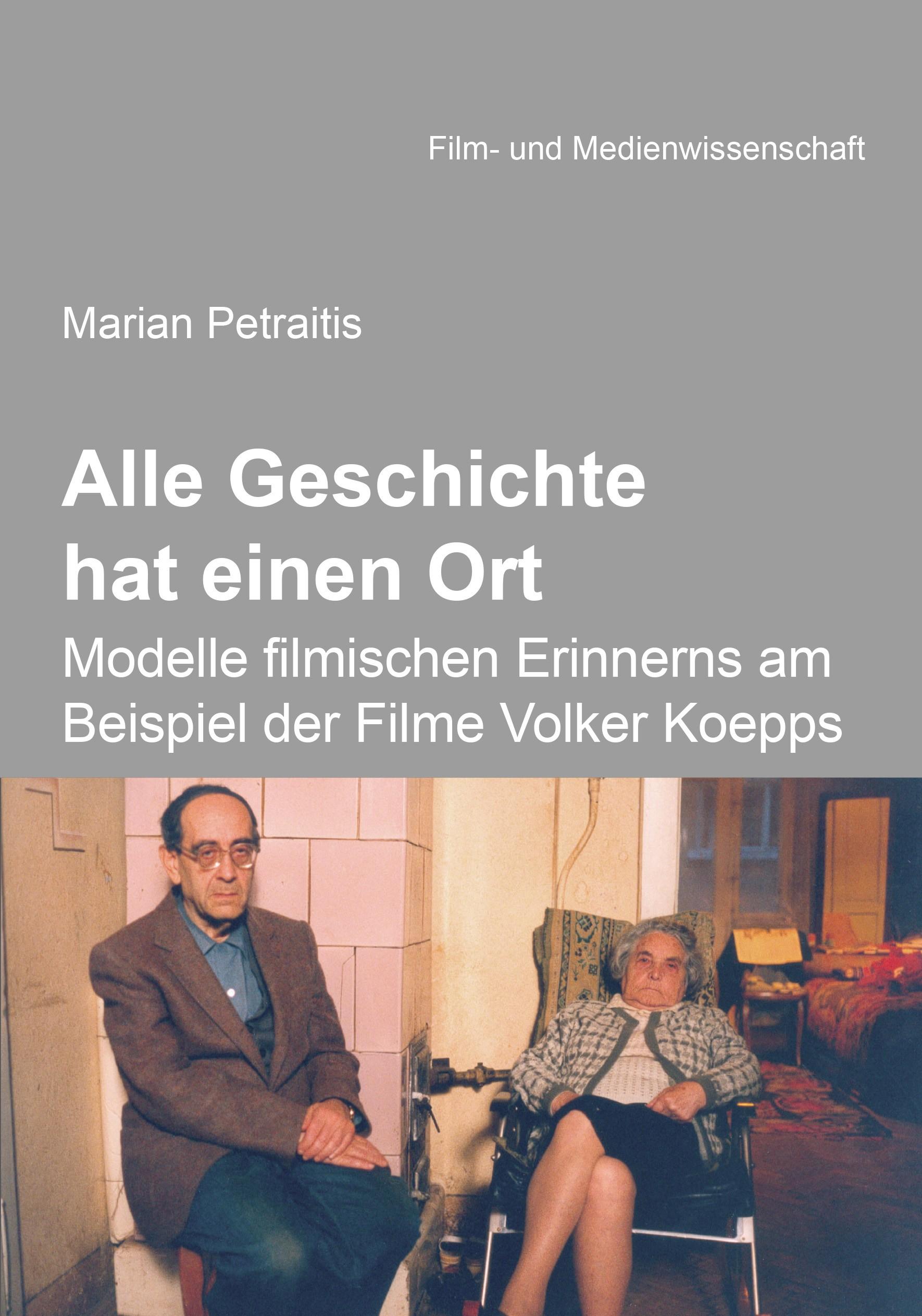 Alle Geschichte hat einen Ort: Modelle filmischen Erinnerns am Beispiel der Filme Volker Koepps