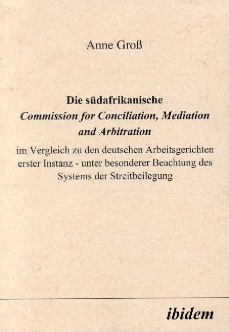Die südafrikanische Commission for Conciliation, Mediation and Arbitration im Vergleich zu den deutschen Arbeitsgerichten erster Instanz - unter besonderer Beachtung des Systems der Streitbeilegung
