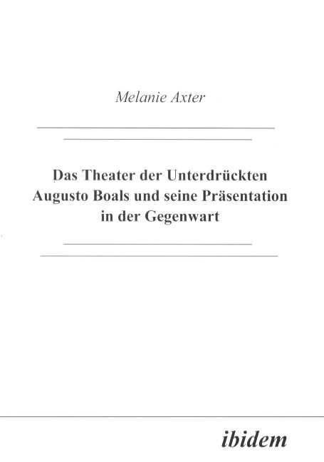 Das Theater der Unterdrückten Augusto Boals und seine Präsentation in der Gegenwart