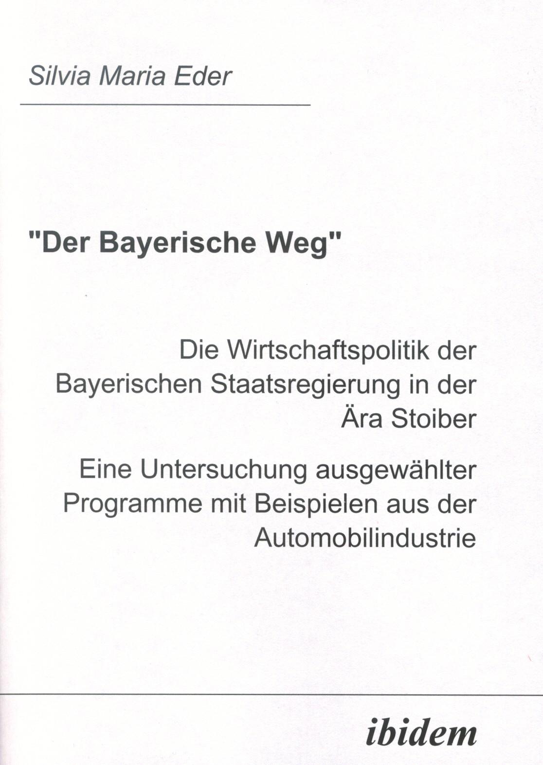 """""""Der Bayerische Weg"""". Die Wirtschaftspolitik der Bayerischen Staatsregierung in der Ära Stoiber"""