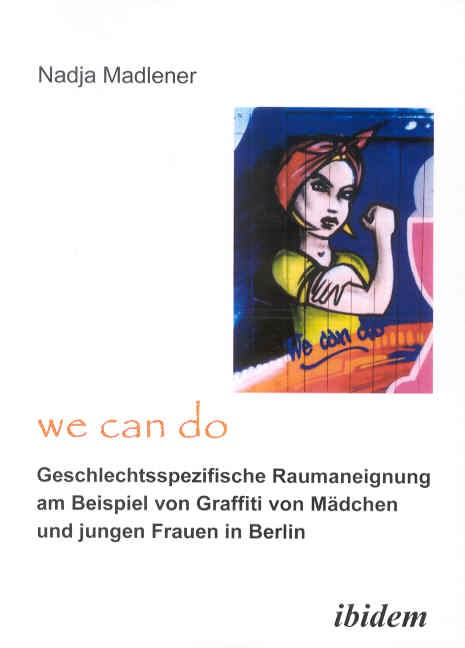 """""""We Can Do"""" - Geschlechtsspezifische Raumaneignung am Beispiel von Graffiti von Mädchen und jungen Frauen in Berlin"""