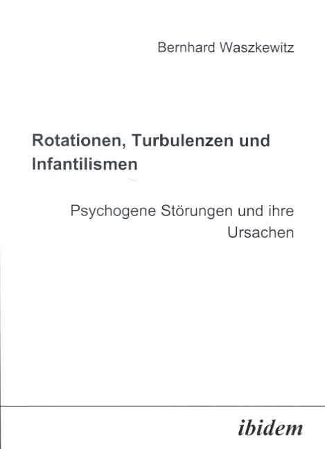 Rotationen, Turbulenzen und Infantilismen - Psychogene Störungen und ihre Ursachen