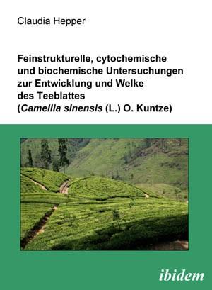 Feinstrukturelle, cytochemische und biochemische Untersuchungen zur Entwicklung und Welke des Teeblattes (Camellia sinensis (L.) O. Kuntze)