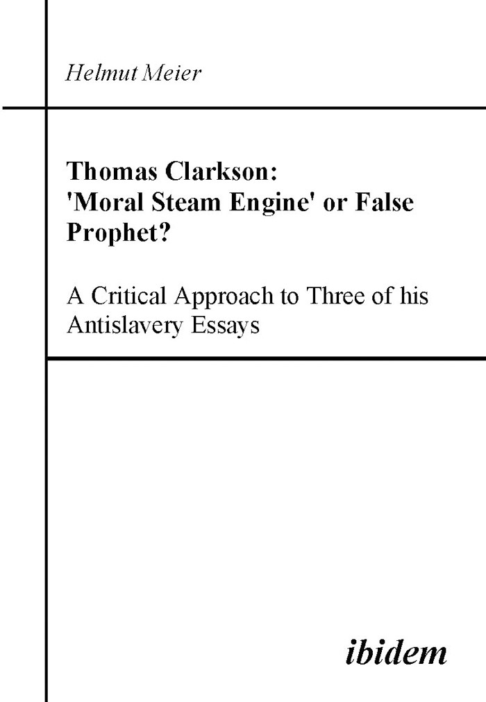 Thomas Clarkson: 'Moral Steam Engine' or False Prophet? A Critical Approach to Three of his Antislavery Essays