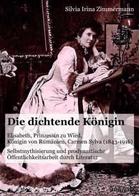Die dichtende Königin. Elisabeth, Prinzessin zu Wied, Königin von Rumänien, Carmen Sylva (1843-1916)