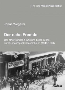 Der nahe Fremde: Der amerikanische Western in den Kinos der Bundesrepublik Deutschland (1948-1960)