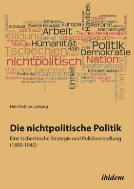 Die nichtpolitische Politik. Eine tschechische Strategie und Politikvorstellung (1890-1940)