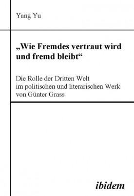 """""""Wie Fremdes vertraut wird und fremd bleibt"""" - Die Rolle der Dritten Welt im politischen und literarischen Werk von Günter Grass"""