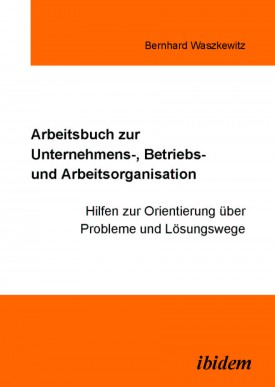 Arbeitsbuch zur Unternehmens-, Betriebs und Arbeitsorganisation
