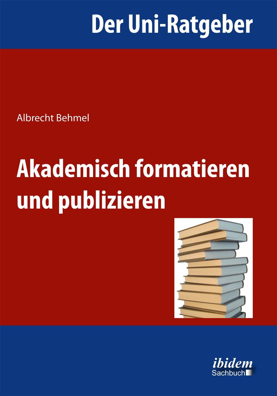 Der Uni-Ratgeber: Akademisch formatieren und publizieren