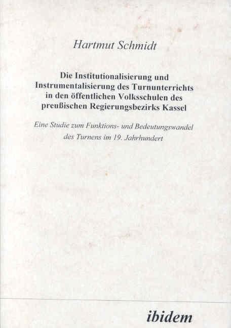 Die Institutionalisierung und Instrumentalisierung des Turnunterrichts in den öffentlichen Volksschulen des preussischen Regierungsbezirks Kassel