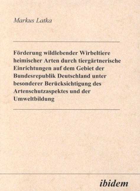 Förderung wildlebender Wirbeltiere heimischer Arten durch tiergärtnerische Einrichtungen auf dem Gebiet der Bundesrepublik Deutschland unter besonderer Berücksichtigung des Artenschutzaspektes und der Umweltbildung