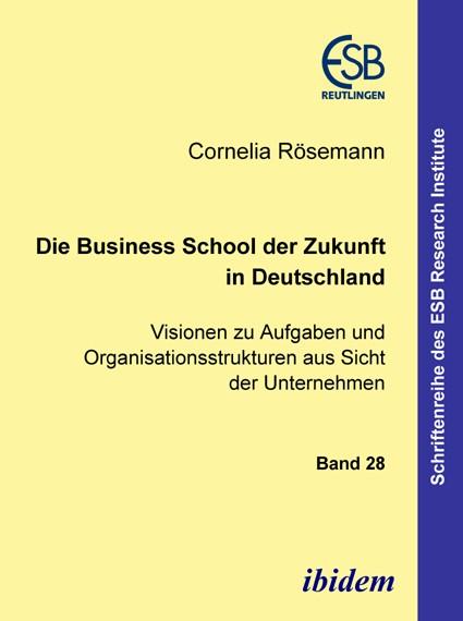 Die Business School der Zukunft in Deutschland - Visionen zu Aufgaben und Organisationsstrukturen aus Sicht der Unternehmen