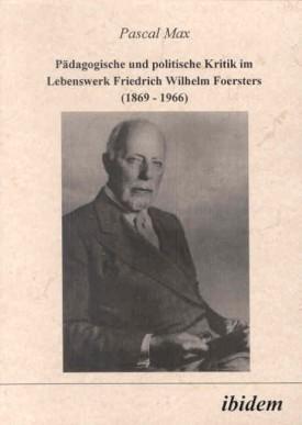 Pädagogische und politische Kritik im Lebenswerk Friedrich Wilhelm Foersters (1869-1966)