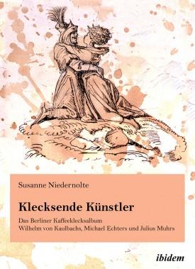 Klecksende Künstler. Das Berliner Kaffeeklecksalbum Wilhelm von Kaulbachs, Michael Echters und Julius Muhrs