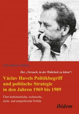 """Der """"Versuch, in der Wahrheit zu leben"""": Václav Havels Politikbegriff und politische Strategie in den Jahren 1969 bis 1989"""