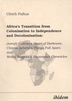 Africa's Transition from Colonisation to Independence and Decolonisation: Joseph Conrad's Heart of Darkness, Chinua Achebe's Things Fall Apart, and Moses Isegawa's Abyssinian Chronicles