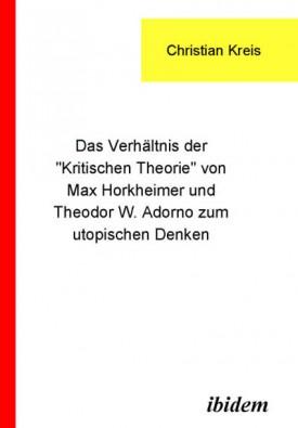 """Das Verhältnis der """"Kritischen Theorie"""" von Max Horkheimer und Theodor W. Adorno zum utopischen Denken"""